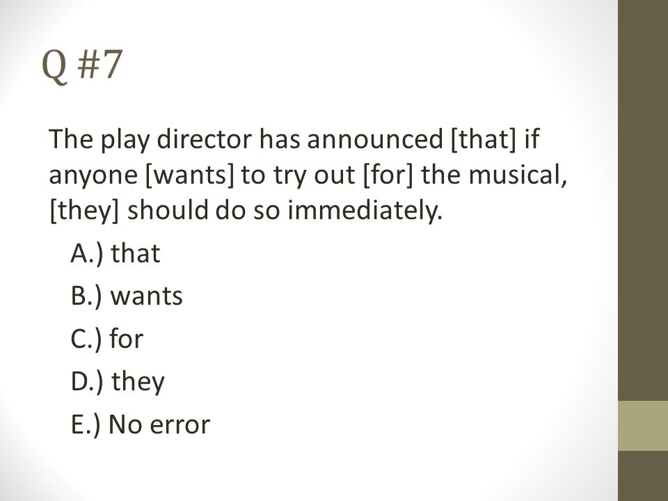 Q #7 The play director has announced [that] if anyone [wants] to try out [for] the musical, [they] should do so immediately.